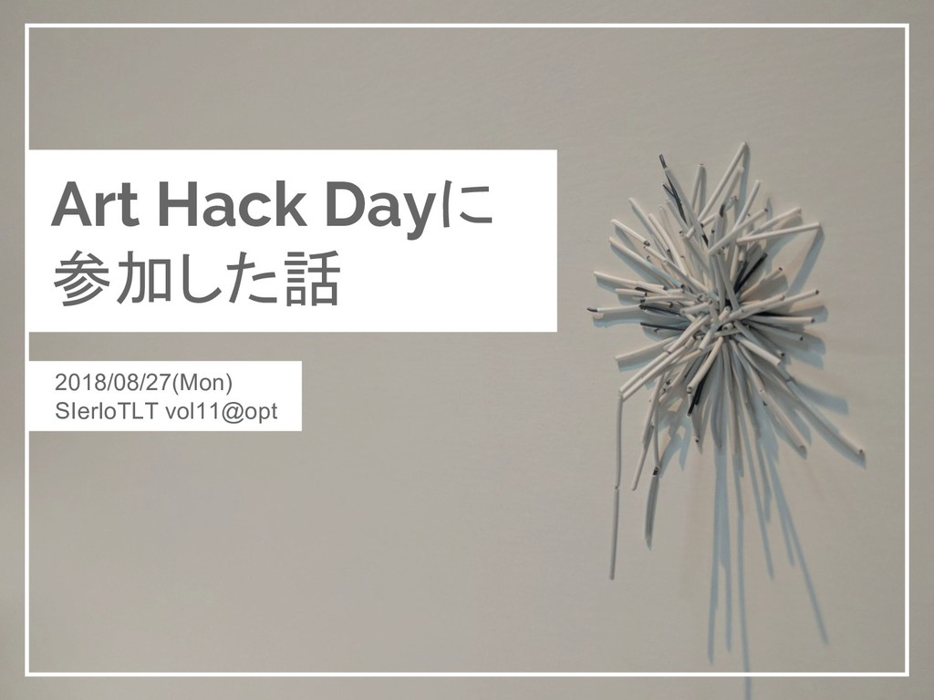Art Hack Dayに 参加した話 2018/08/27(Mon) SIerIoTLT v...