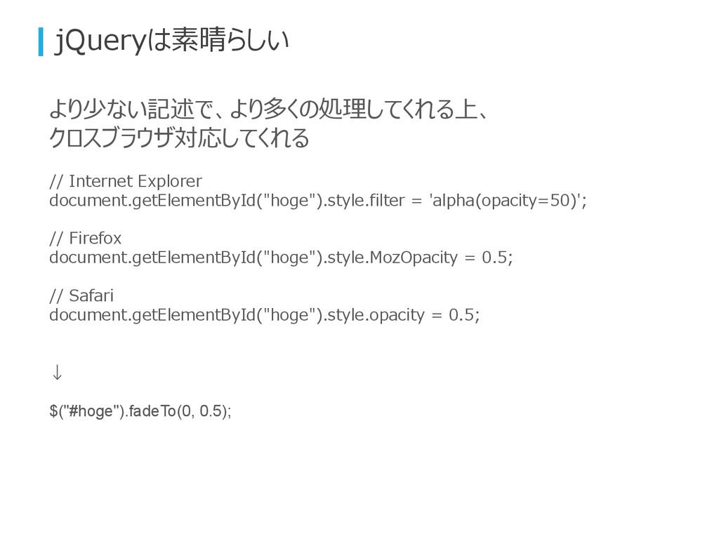jQueryは素晴らしい より少ない記述で、より多くの処理してくれる上、 クロスブラウザ対応し...
