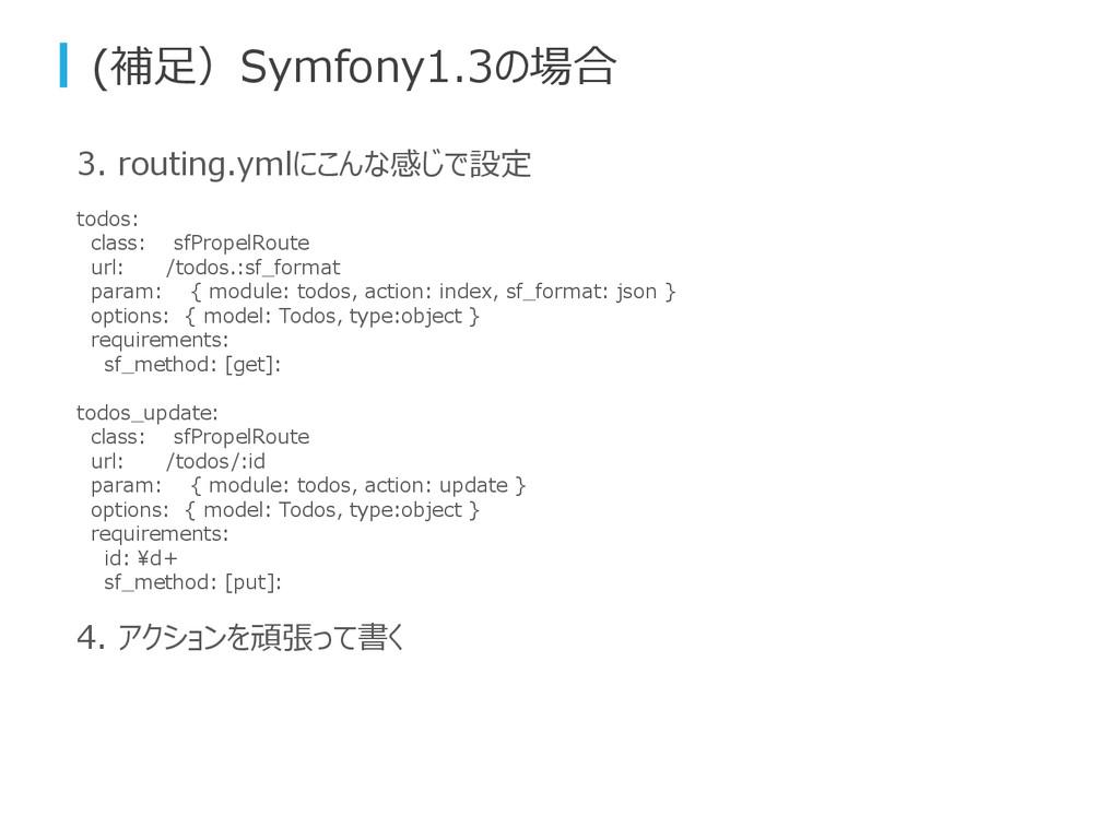 3. routing.ymlにこんな感じで設定 todos: class: sfPropelR...