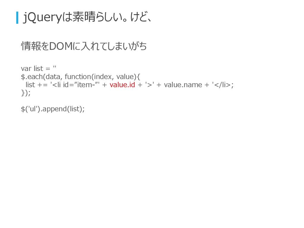jQueryは素晴らしい。けど、 情報をDOMに入れてしまいがち var list = '' ...