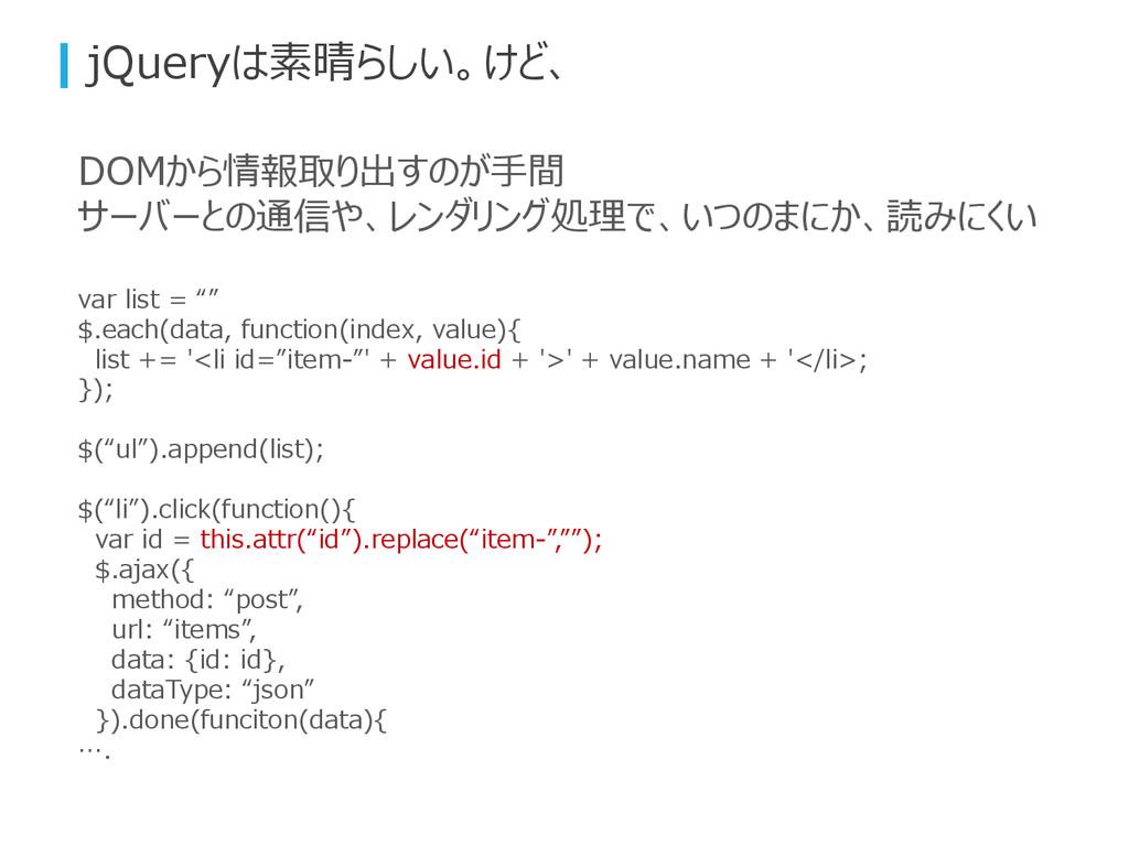 jQueryは素晴らしい。けど、 DOMから情報取り出すのが手間 サーバーとの通信や、レンダリ...