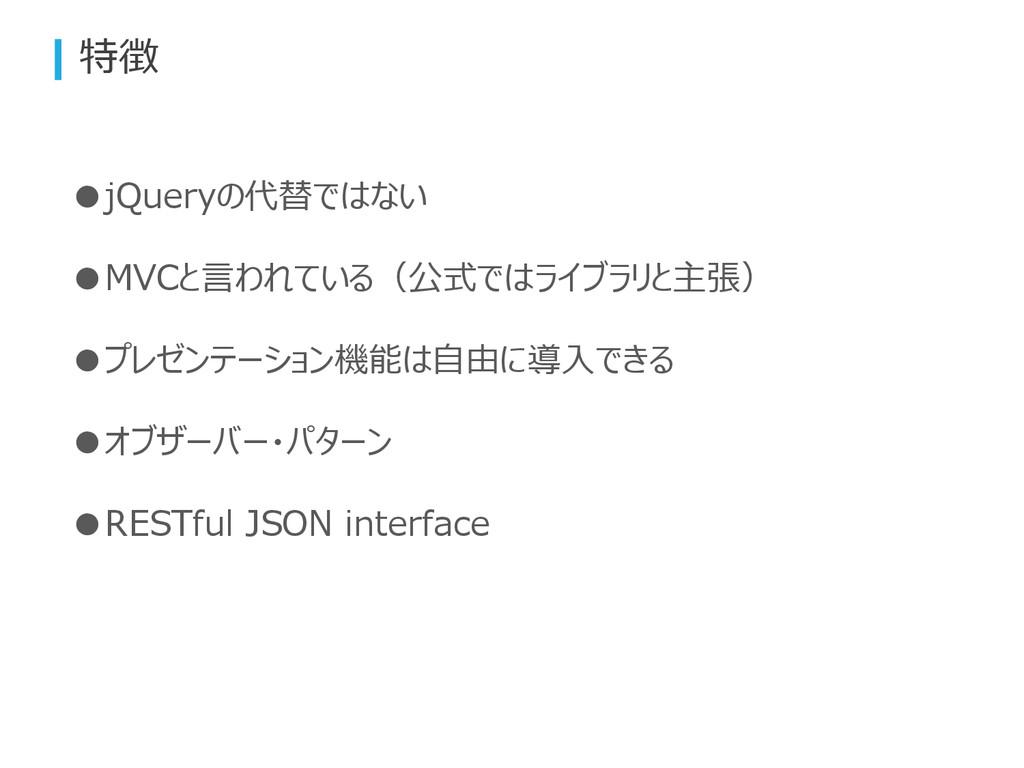 特徴 ●jQueryの代替ではない ●MVCと言われている(公式ではライブラリと主張) ●プレ...