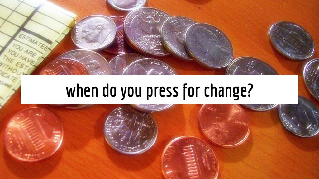 when do you press for change?