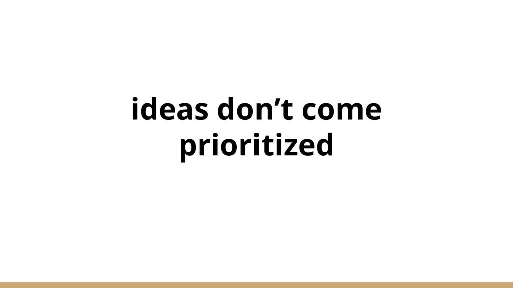 ideas don't come prioritized