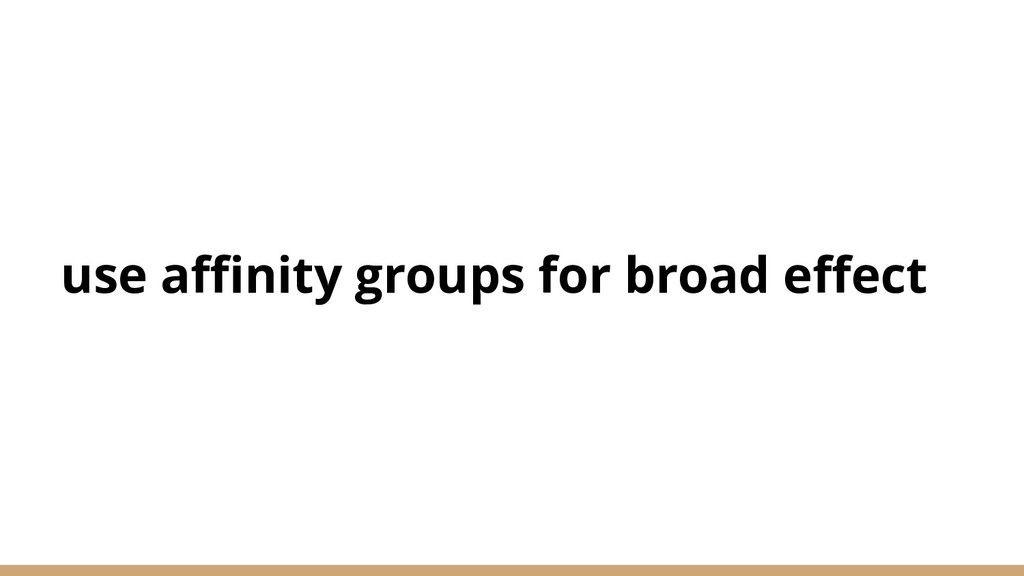 use affinity groups for broad effect