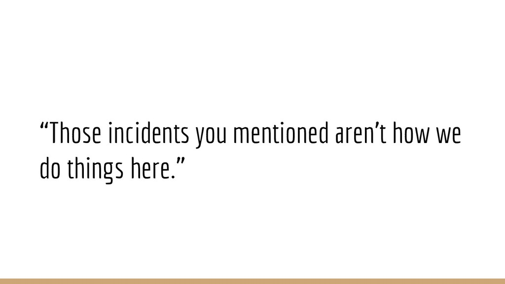 """""""Those incidents you mentioned aren't how we do..."""