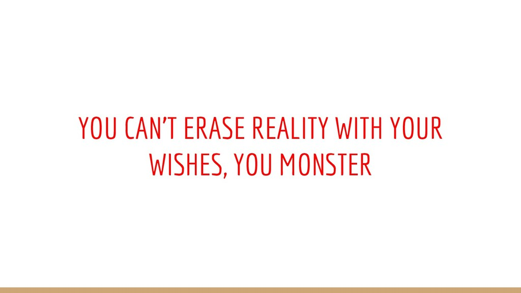 YOU CAN'T ERASE REALITY WITH YOUR WISHES, YOU M...
