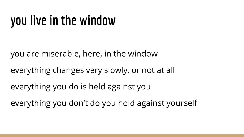 you live in the window you are miserable, here,...