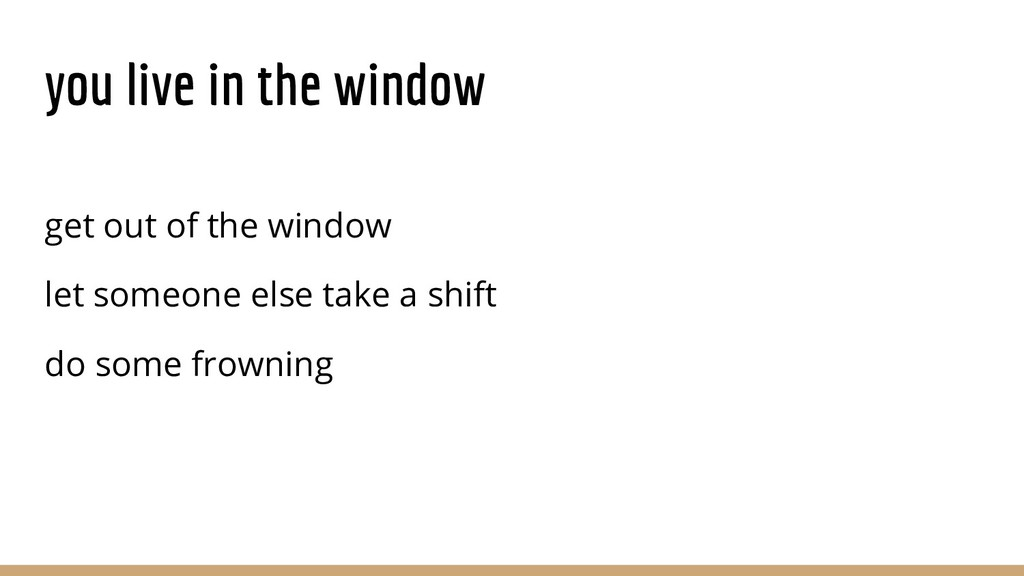 you live in the window get out of the window le...