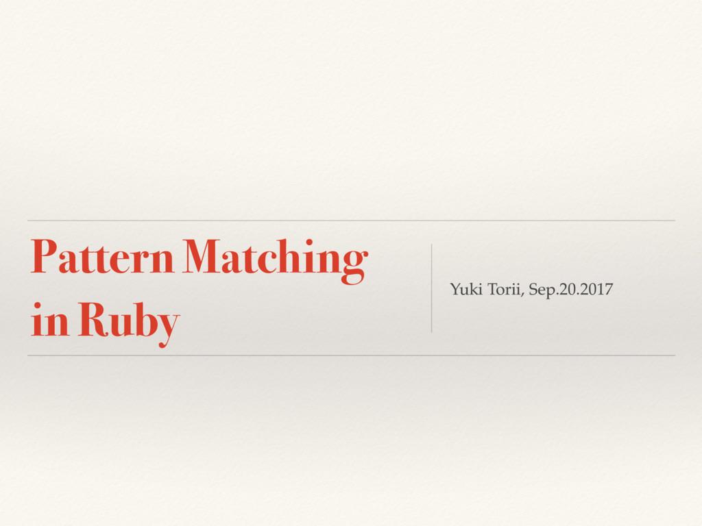Pattern Matching in Ruby Yuki Torii, Sep.20.2017