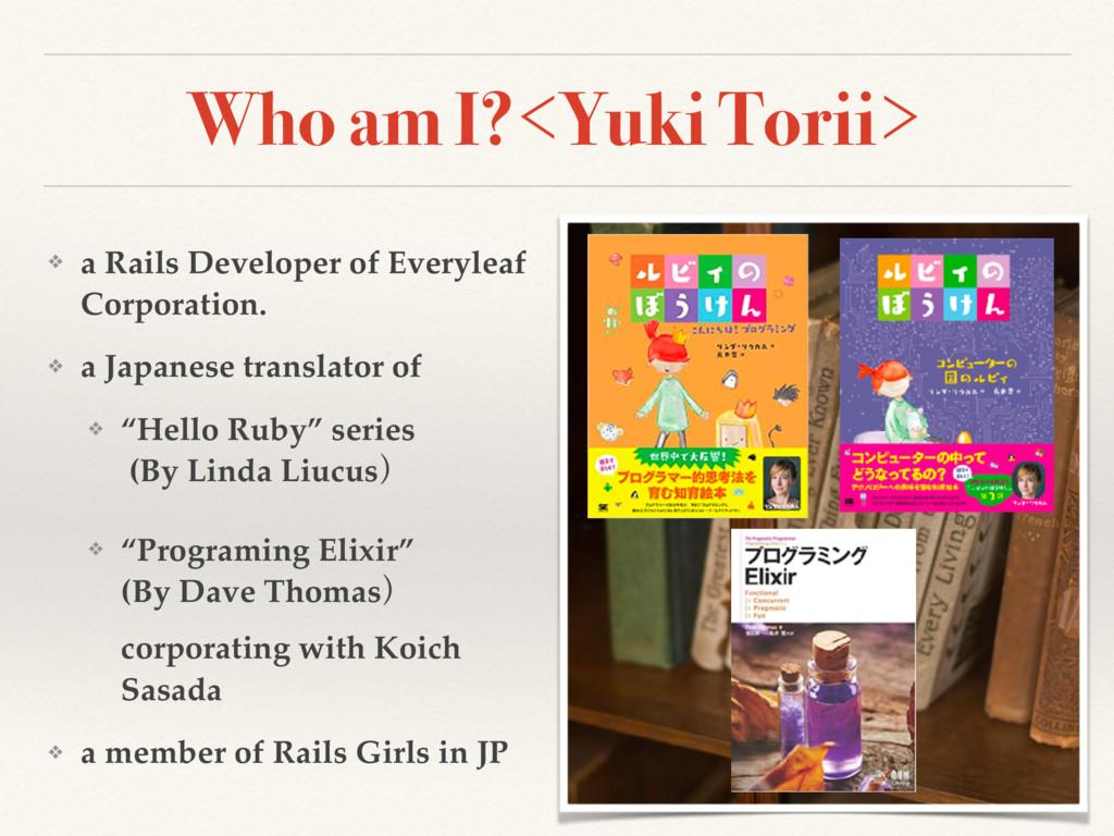 Who am I?<Yuki Torii> ❖ a Rails Developer of Ev...