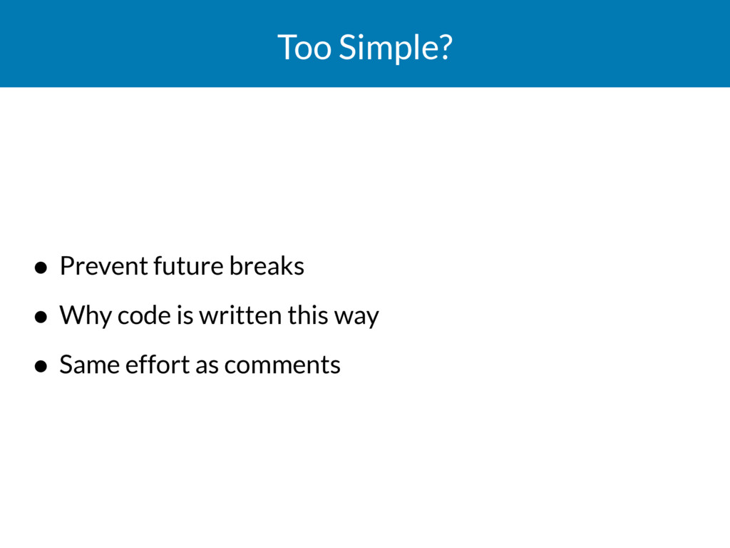 Too Simple? • Prevent future breaks • Why code ...