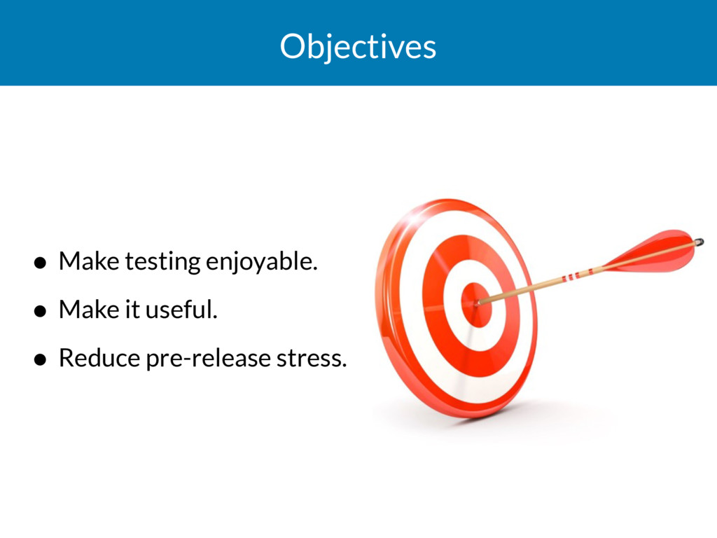 Objectives • Make testing enjoyable. • Make it ...