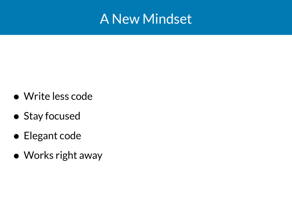 A New Mindset • Write less code • Stay focused ...