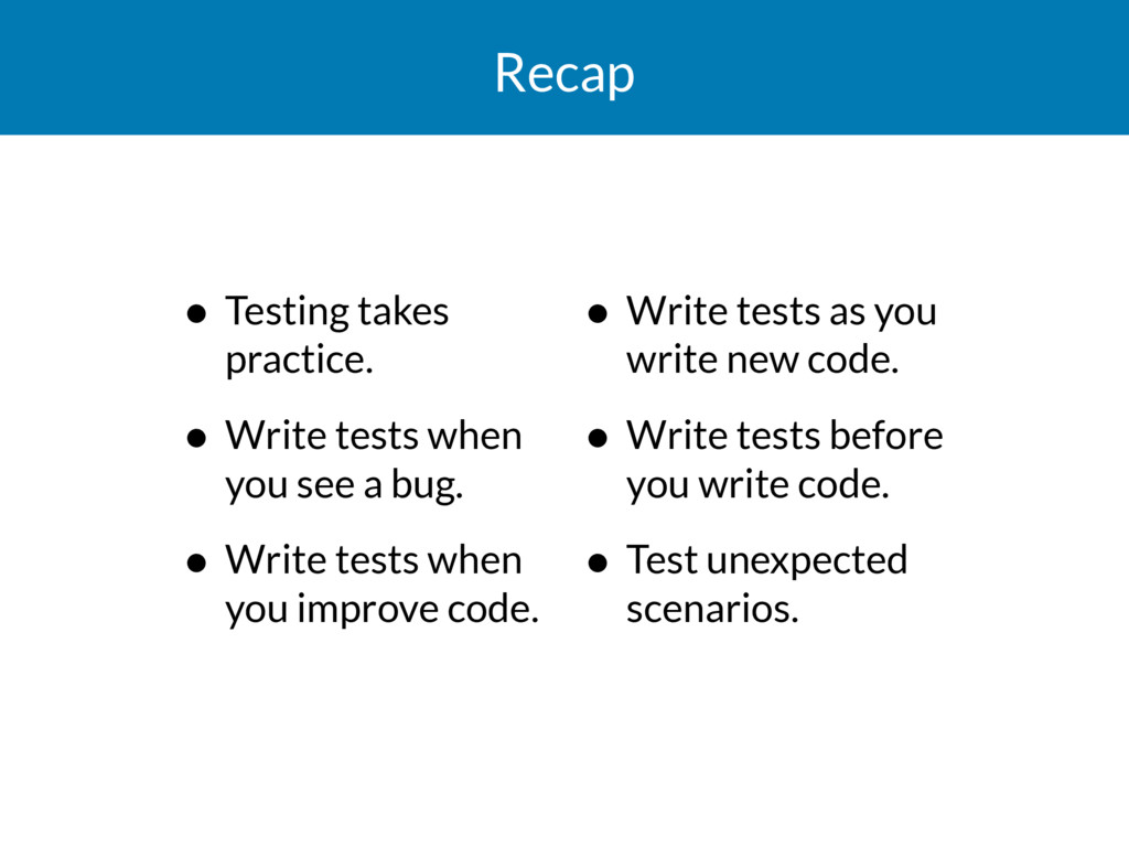 Recap • Testing takes practice. • Write tests w...
