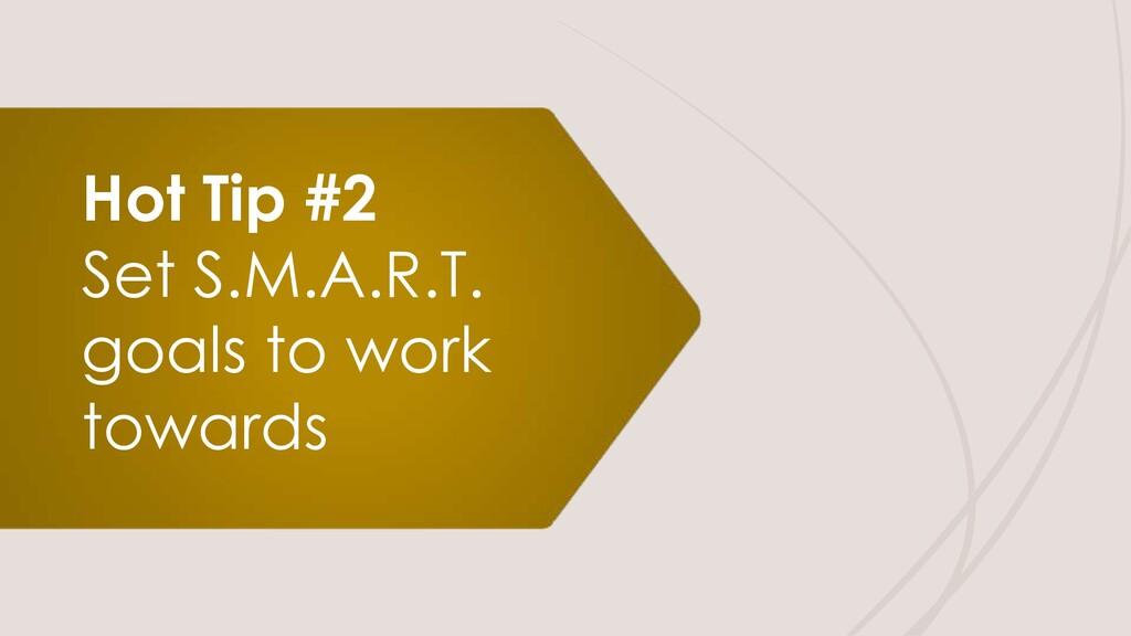 Hot Tip #2 Set S.M.A.R.T. goals to work towards