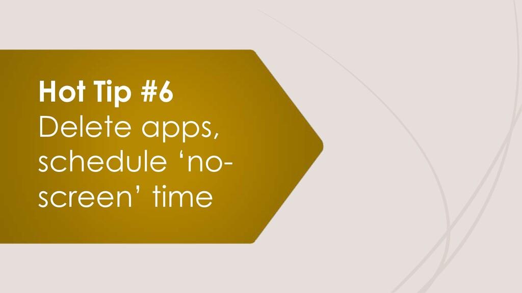Hot Tip #6 Delete apps, schedule 'no- screen' t...