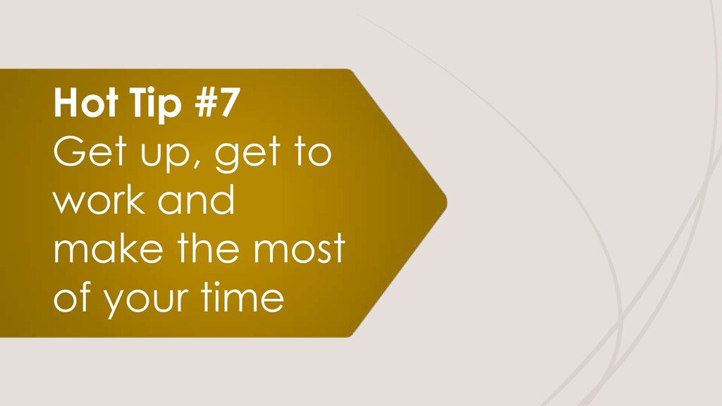 Hot Tip #7 Get up, get to work and make the mos...
