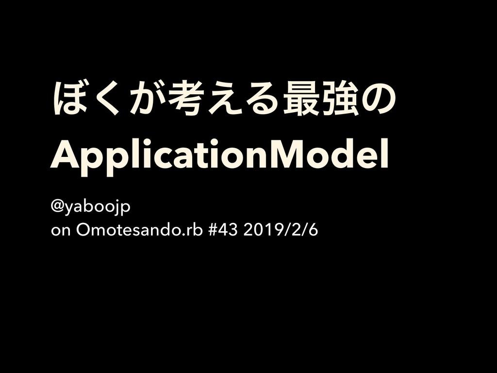 ΅͕͘ߟ͑Δ࠷ڧͷ ApplicationModel @yaboojp on Omotesan...