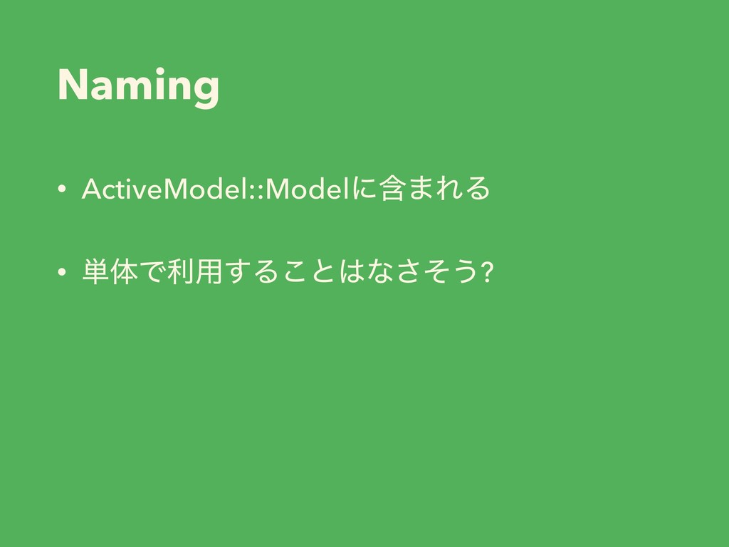 Naming • ActiveModel::Modelʹؚ·ΕΔ • ୯ମͰར༻͢Δ͜ͱͳ͞...