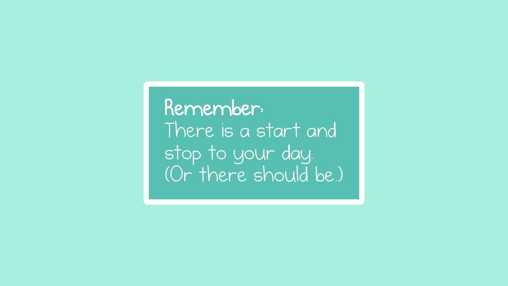 Remember: There is a start and stop to your day...