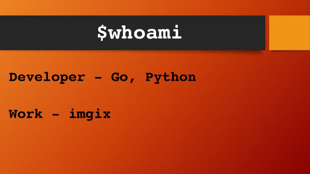 $whoami Developer - Go, Python Work - imgix