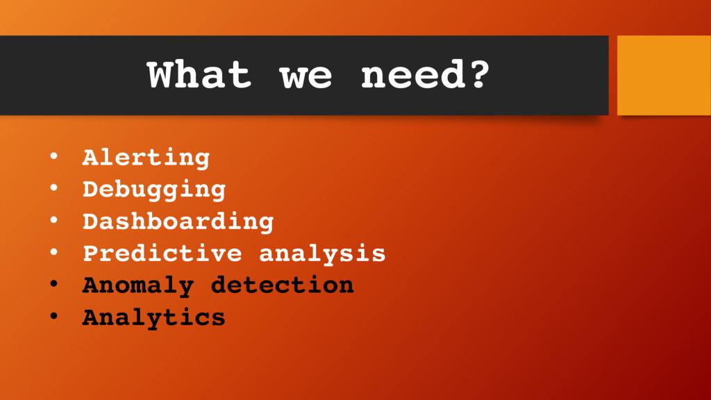 What we need? • Alerting • Debugging • Dashboar...