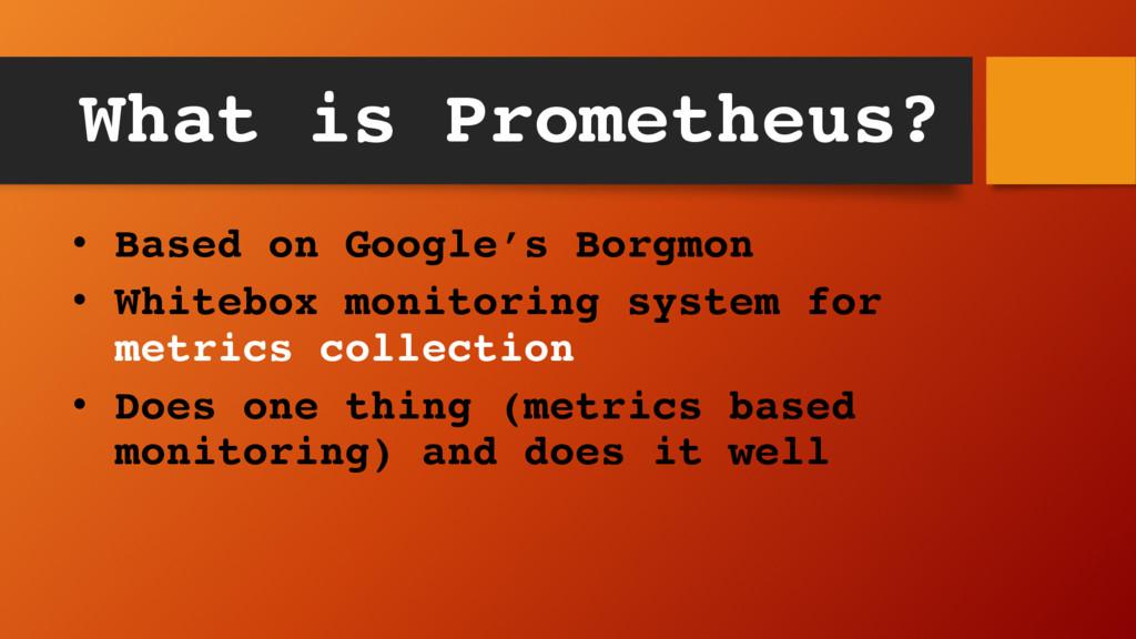 What is Prometheus? • Based on Google's Borgmon...