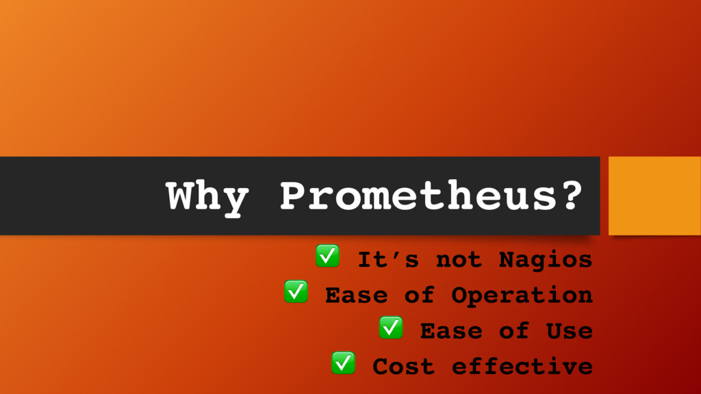 Why Prometheus? ✅ It's not Nagios ✅ Ease of Ope...