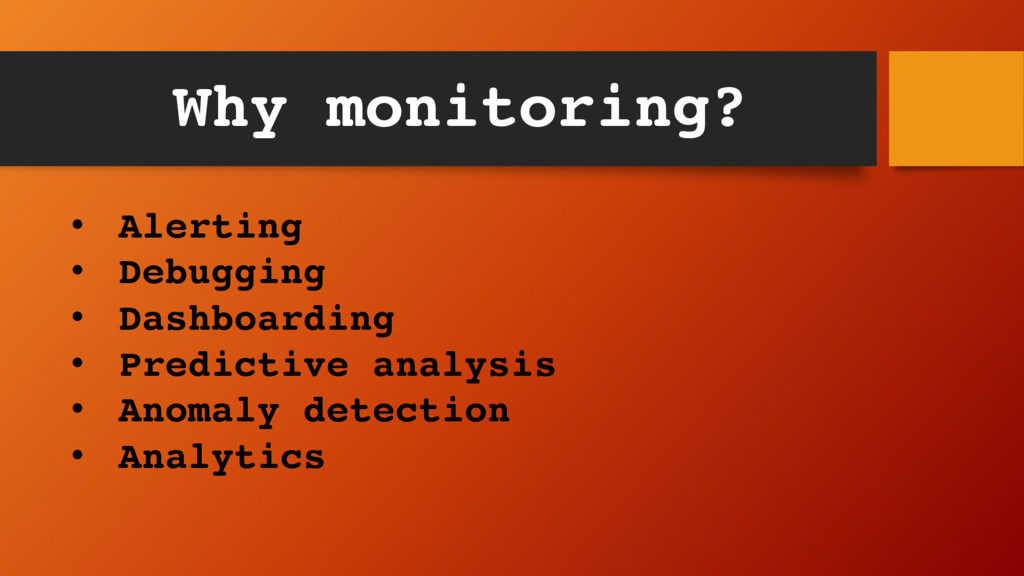 Why monitoring? • Alerting • Debugging • Dashbo...