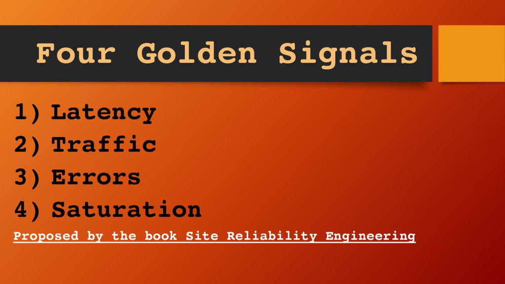 Four Golden Signals 1) Latency 2) Traffic 3) Er...