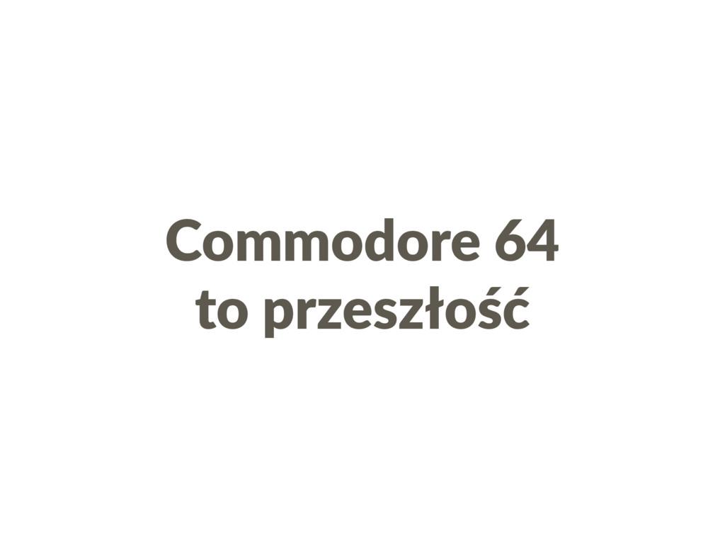 Commodore 64 to przeszłość