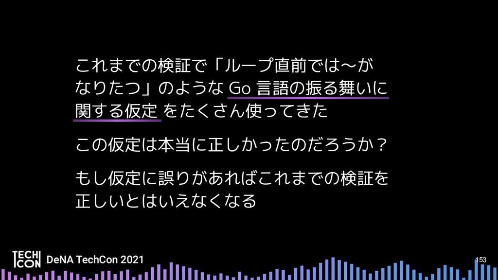 153 これまでの検証で「ループ直前では〜が なりたつ」のような Go 言語の振る舞いに 関す...