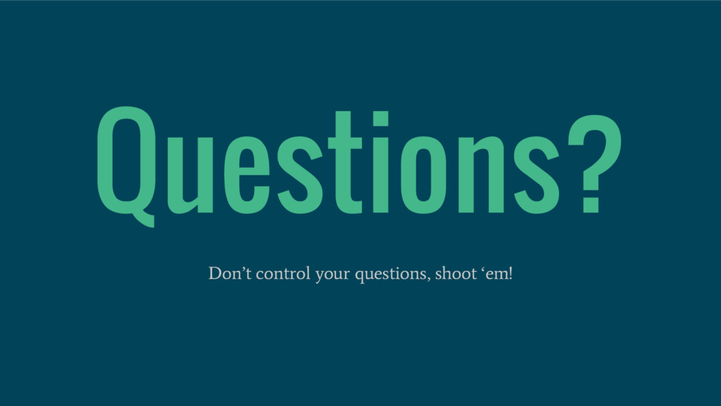 Questions? Don't control your questions, shoot ...