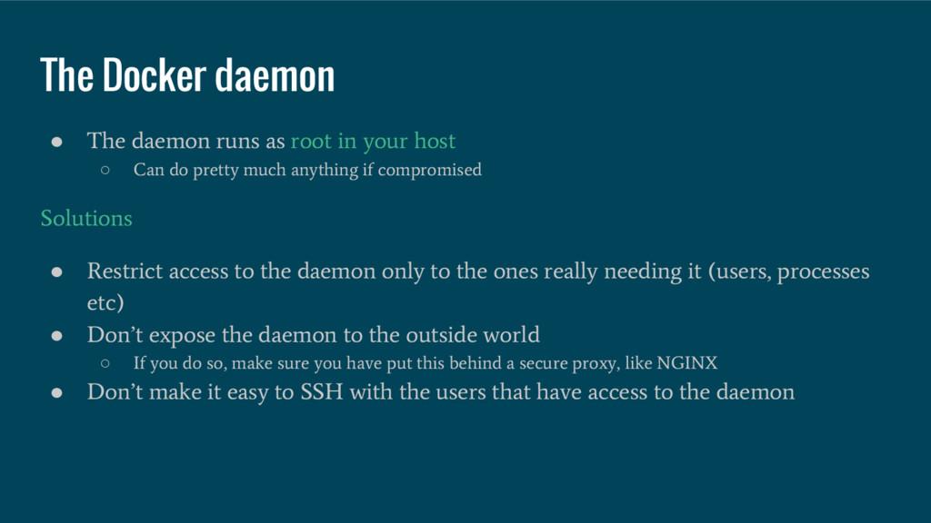 The Docker daemon ● The daemon runs as root in ...