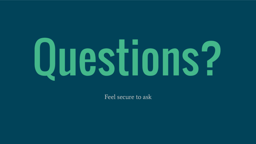 Questions? Feel secure to ask