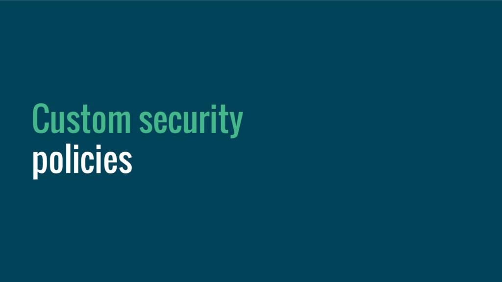 Custom security policies