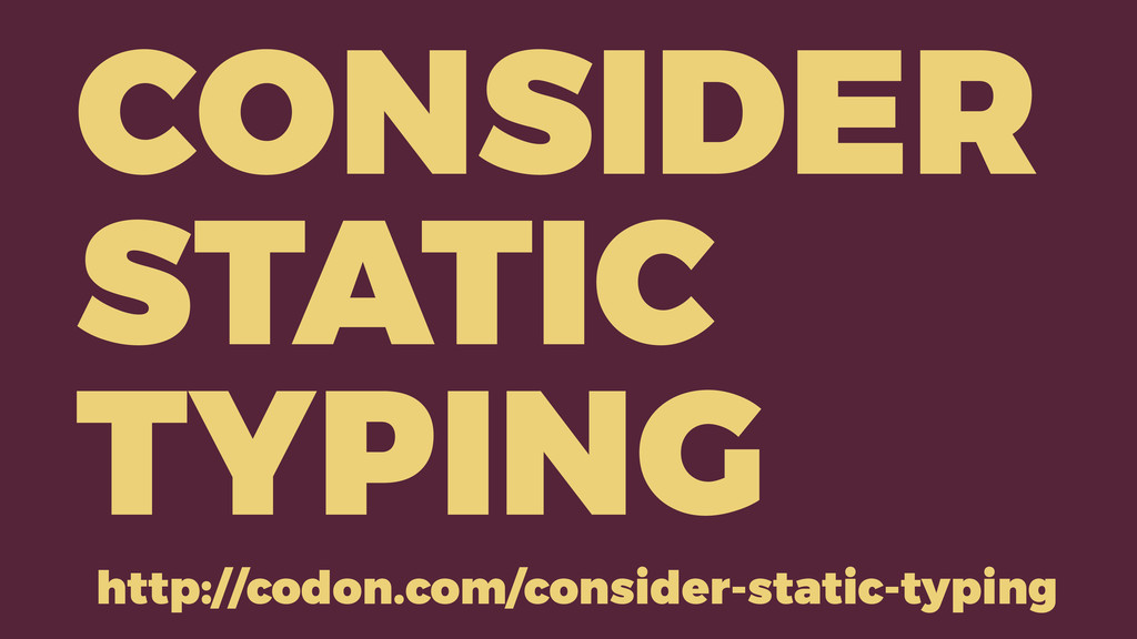 CONSIDER STATIC TYPING http://codon.com/conside...