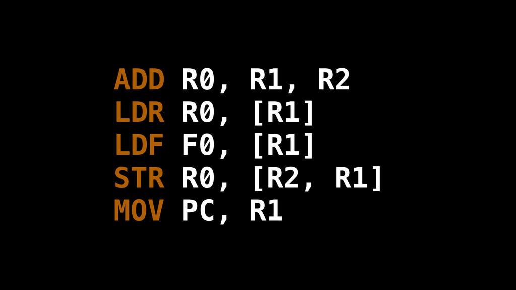 ADD R0, R1, R2 LDR R0, [R1] LDF F0, [R1] STR R0...