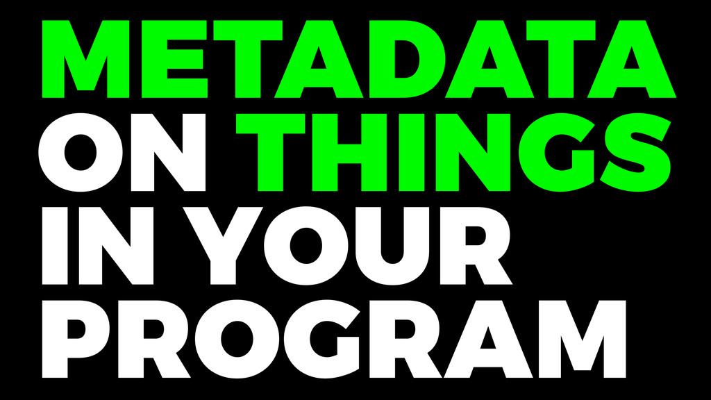 METADATA ON THINGS IN YOUR PROGRAM