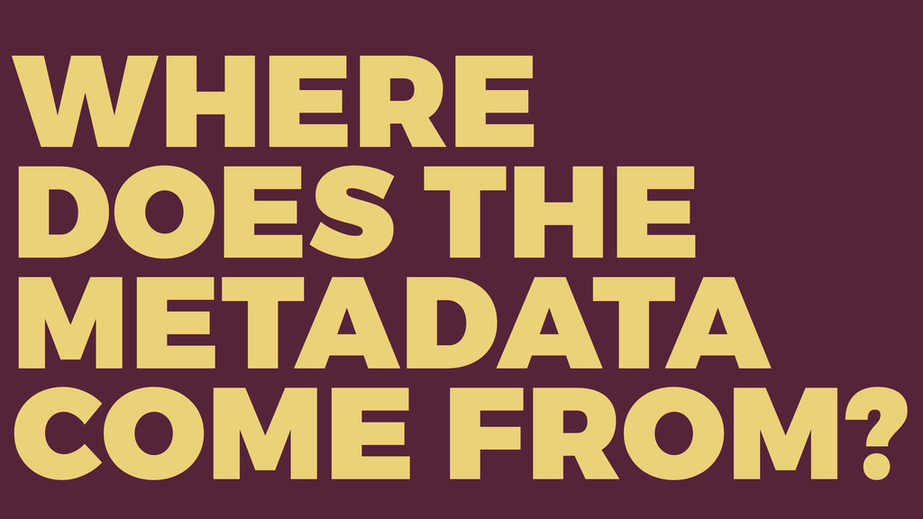 WHERE DOES THE METADATA COME FROM?