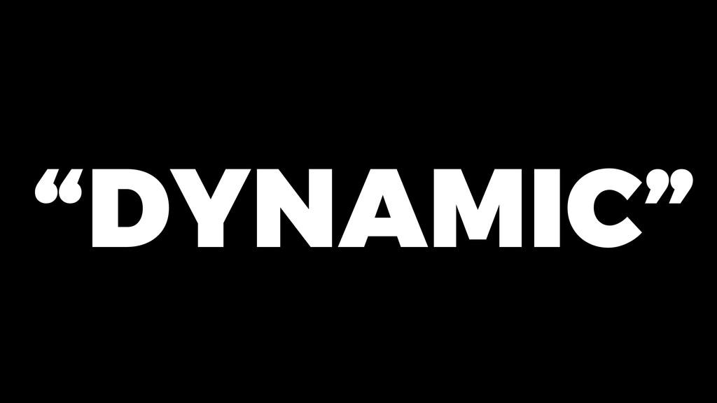 """DYNAMIC"""