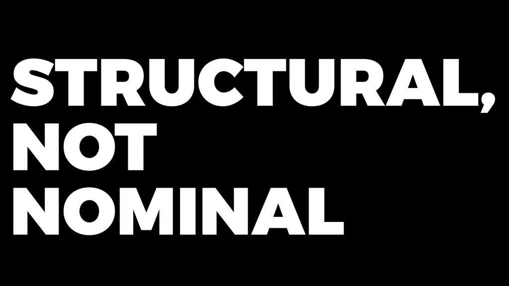 STRUCTURAL, NOT NOMINAL