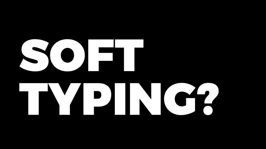 SOFT TYPING?