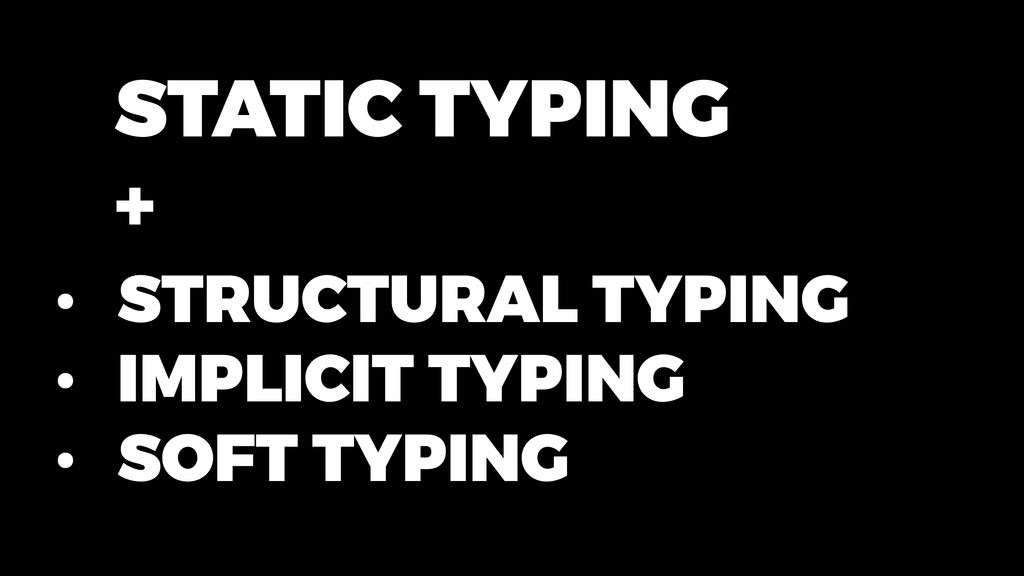 • STRUCTURAL TYPING • IMPLICIT TYPING • SOFT TY...
