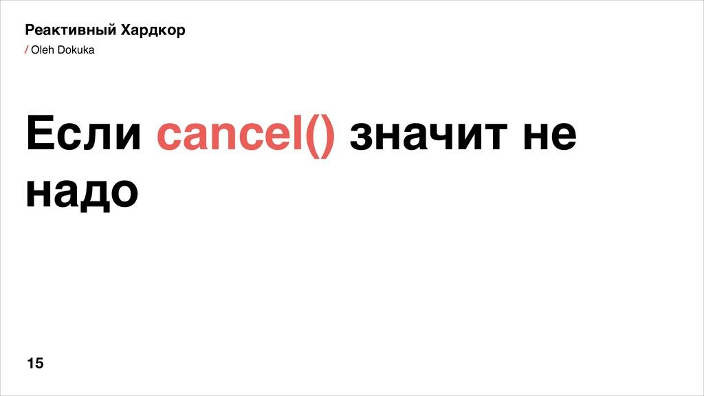 / Oleh Dokuka 15 Если cancel() значит не надо Р...