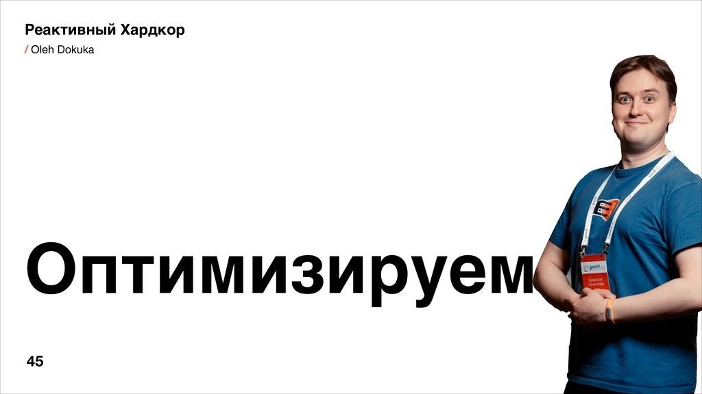 / Oleh Dokuka Оптимизируем Реактивный Хардкор 45