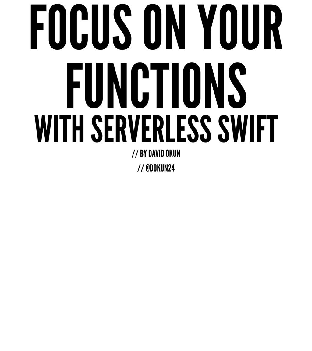 FOCUS ON YOUR FUNCTIONS WITH SERVERLESS SWIFT /...