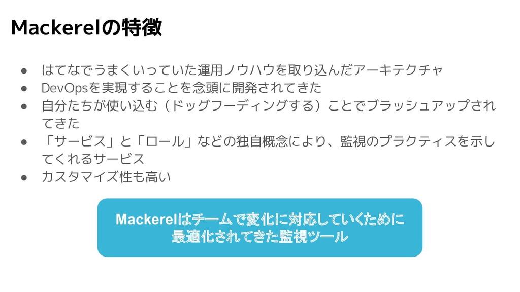 Mackerelの特徴 ● はてなでうまくいっていた運用ノウハウを取り込んだアーキテクチャ ●...