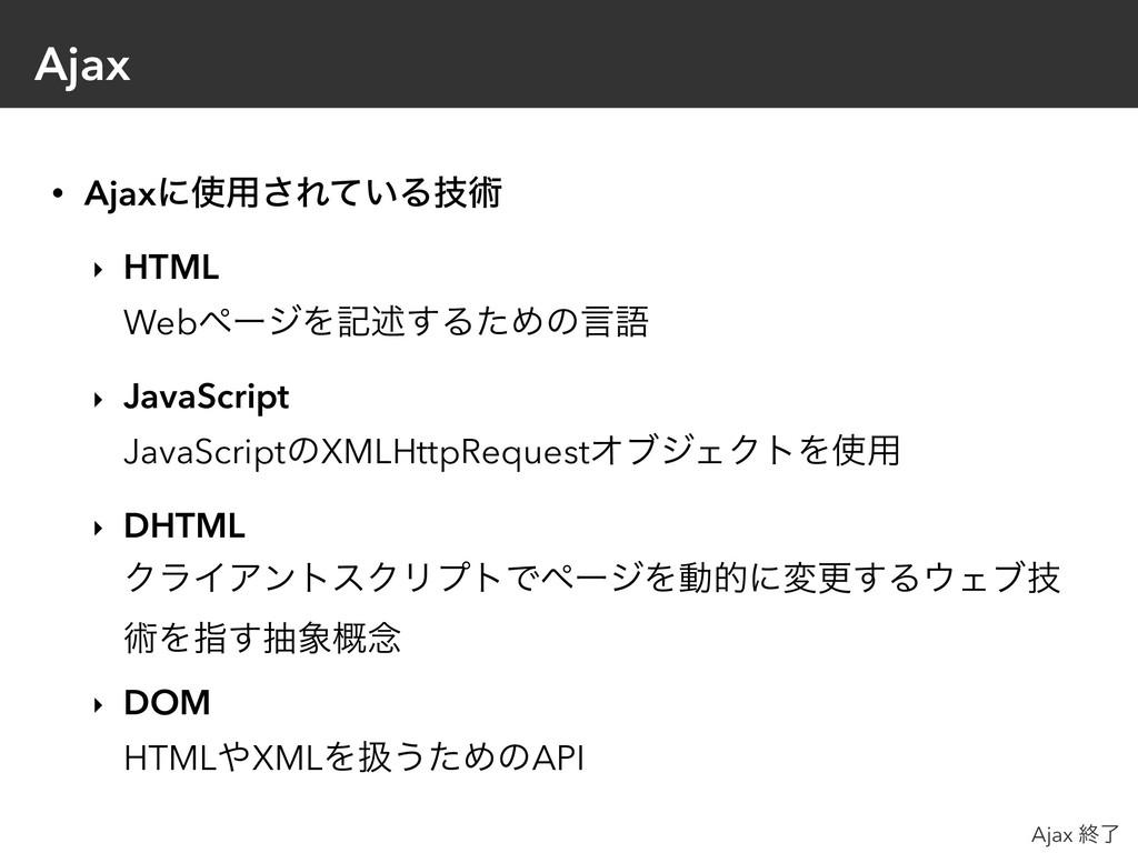 Ajax • Ajaxʹ༻͞Ε͍ͯΔٕज़ ‣ HTML WebϖʔδΛهड़͢ΔͨΊͷݴޠ ...